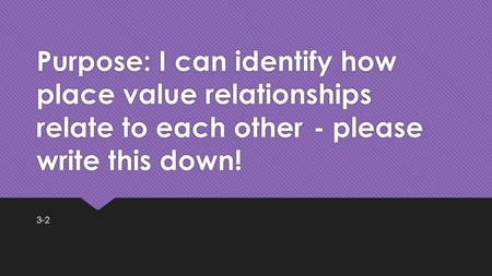Purpose: I can identify how place value relationships relate to each other- please write this down! 3-2.