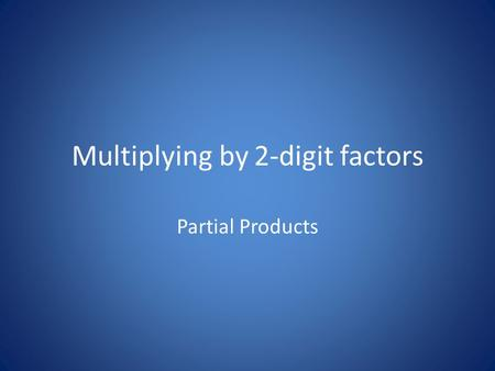 Multiplying by 2-digit factors Partial Products. How can we multiply 23 × 15 1.Draw a box and divide it into four pieces. 2.Write the value of each digit.