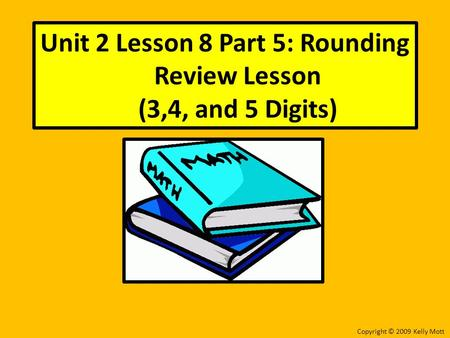 Unit 2 Lesson 8 Part 5: Rounding Review Lesson (3,4, and 5 Digits) Copyright © 2009 Kelly Mott.