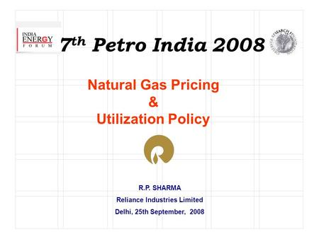 R.P. SHARMA Reliance Industries Limited Delhi, 25th September, 2008 7 th Petro India 2008 Natural Gas Pricing & Utilization Policy.