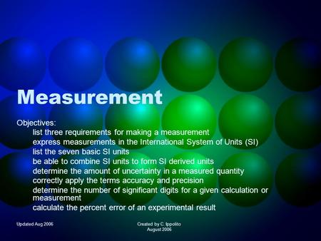 Updated Aug 2006Created by C. Ippolito August 2006 Measurement Objectives: list three requirements for making a measurement express measurements in the.