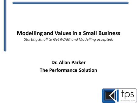 Modelling and Values in a Small Business Starting Small to Get iWAM and Modelling accepted. Dr. Allan Parker The Performance Solution.