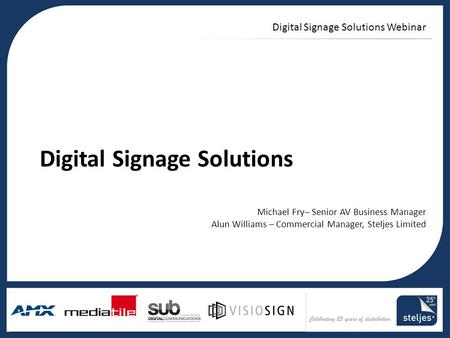 Title area Digital Signage Solutions Webinar Digital Signage Solutions Michael Fry– Senior AV Business Manager Alun Williams – Commercial Manager, Steljes.