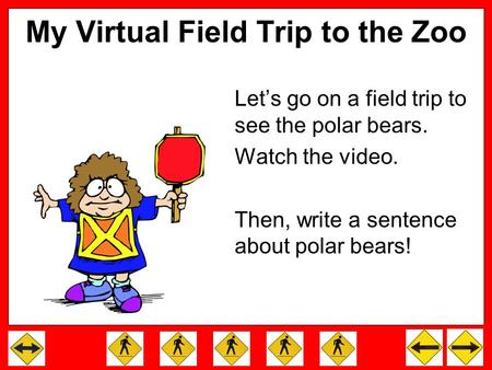 My Virtual Field Trip to the Zoo Let's go on a field trip to see the polar bears. Watch the video. Then, write a sentence about polar bears!