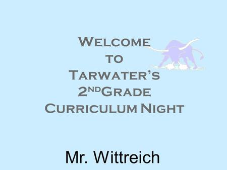Welcome to Tarwater's 2 nd Grade Curriculum Night Mr. Wittreich.