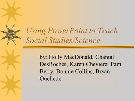 Using PowerPoint to Teach Social Studies/Science by: Holly MacDonald, Chantal DesRoches, Karen Cheviere, Pam Berry, Bonnie Collins, Bryan Ouellette.