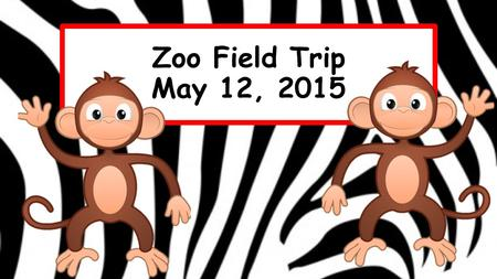Zoo Field Trip May 12, 2015. Morning Procedures Before School Before coming to school, empty backpack and add the following items: Several bottles of.