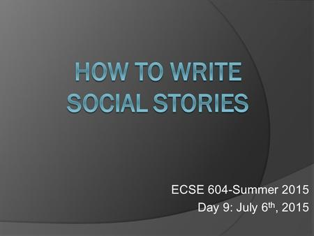ECSE 604-Summer 2015 Day 9: July 6 th, 2015. Carol Gray: What are Social Stories(TM)? Video 6/29/15Heather Coleman ECSE 604-Summer 20152.