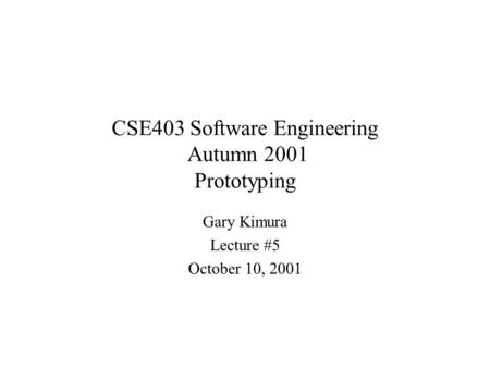 CSE403 Software Engineering Autumn 2001 Prototyping Gary Kimura Lecture #5 October 10, 2001.