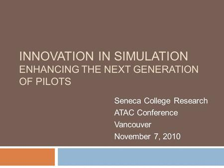 INNOVATION IN SIMULATION ENHANCING THE NEXT GENERATION OF PILOTS Seneca College Research ATAC Conference Vancouver November 7, 2010.