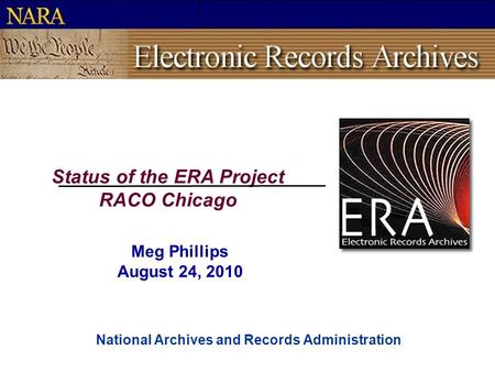 National Archives and Records Administration Status of the ERA Project RACO Chicago Meg Phillips August 24, 2010.