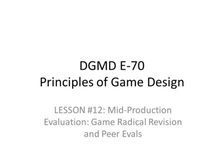 DGMD E-70 Principles of Game Design LESSON #12: Mid-Production Evaluation: Game Radical Revision and Peer Evals.