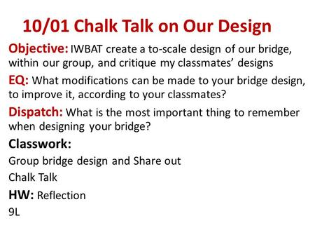 10/01 Chalk Talk on Our Design Objective: IWBAT create a to-scale design of our bridge, within our group, and critique my classmates' designs EQ: What.