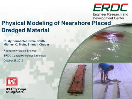 Physical Modeling of Nearshore Placed Dredged Material Rusty Permenter, Ernie Smith, Michael C. Mohr, Shanon Chader Research Hydraulic Engineer ERDC-Coastal.