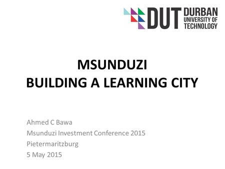 MSUNDUZI BUILDING A LEARNING CITY Ahmed C Bawa Msunduzi Investment Conference 2015 Pietermaritzburg 5 May 2015.