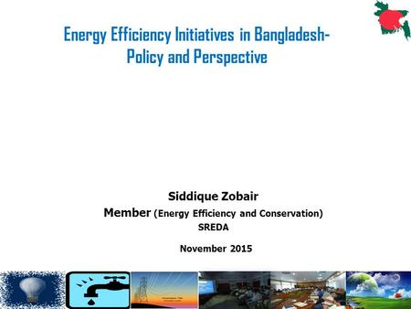 1 Siddique Zobair Member (Energy Efficiency and Conservation) SREDA November 2015 Energy Efficiency Initiatives in Bangladesh- Policy and Perspective.