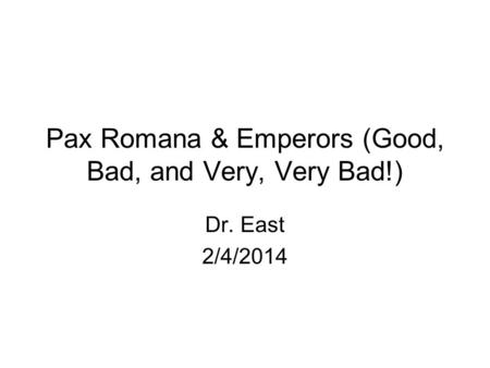 Pax Romana & Emperors (Good, Bad, and Very, Very Bad!) Dr. East 2/4/2014.