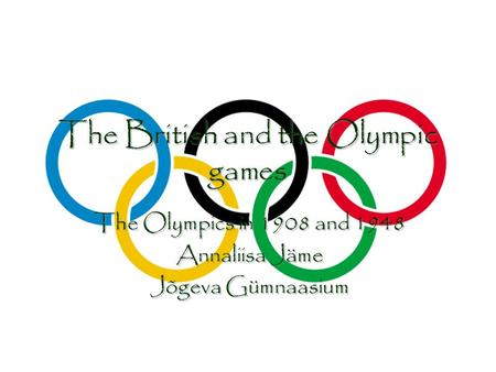 The British and the Olympic games The Olympics in 1908 and 1948 Annaliisa Jäme Jõgeva Gümnaasium The Olympics in 1908 and 1948 Annaliisa Jäme Jõgeva Gümnaasium.