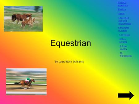 Equestrian By Laura Rose DalSanto 2.What is equestrian 3.history 4.gear 5.Specified gear and requirements 6.Examples of events 7. Dressage 8.Show jumping.