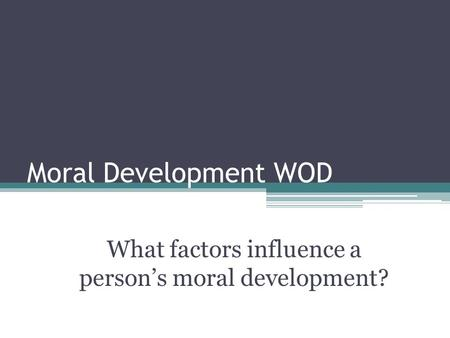 Moral Development WOD What factors influence a person's moral development?