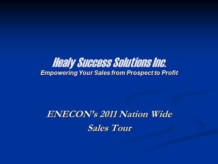 Empowering Your Sales from Prospect to Profit Healy Success Solutions Inc. Empowering Your Sales from Prospect to Profit ENECON's 2011 Nation Wide Sales.
