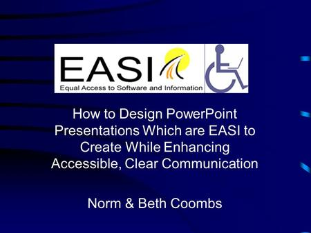 How to Design PowerPoint Presentations Which are EASI to Create While Enhancing Accessible, Clear Communication Norm & Beth Coombs.
