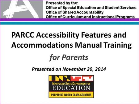 PARCC Accessibility Features and Accommodations Manual Training for Parents Presented on November 20, 2014 Presented by the: Office of Special Education.