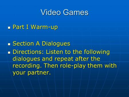 Video Games Part I Warm-up Part I Warm-up Section A Dialogues Section A Dialogues Directions: Listen to the following dialogues and repeat after the recording.