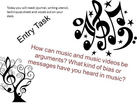 Entry Task How can music and music videos be arguments? What kind of bias or messages have you heard in music? Today you will need: journal, writing utensil,