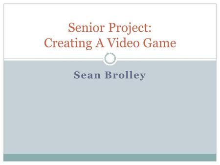 Sean Brolley Senior Project: Creating A Video Game.