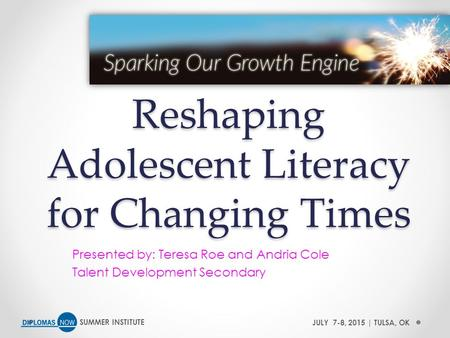 SUMMER INSTITUTEJULY 7-8, 2015 | TULSA, OK Reshaping Adolescent Literacy for Changing Times Presented by: Teresa Roe and Andria Cole Talent Development.