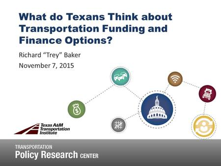 "What do Texans Think about Transportation Funding and Finance Options? Richard ""Trey"" Baker November 7, 2015."