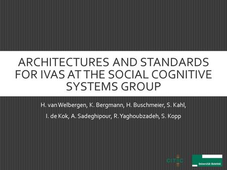 ARCHITECTURES AND STANDARDS FOR IVAS AT THE SOCIAL COGNITIVE SYSTEMS GROUP H. van Welbergen, K. Bergmann, H. Buschmeier, S. Kahl, I. de Kok, A. Sadeghipour,