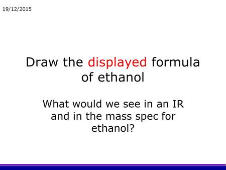 19/12/2015 Draw the displayed formula of ethanol What would we see in an IR and in the mass spec for ethanol?