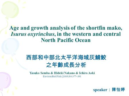 Age and growth analysis of the shortfin mako, Isurus oxyrinchus, in the western and central North Pacific Ocean 西部和中部北太平洋海域灰鯖鮫 之年齡成長分析 Yasuko Semba & Hideki.