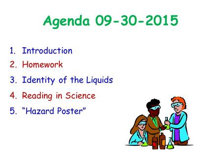 "Agenda 09-30-2015 1.Introduction 2.Homework 3.Identity of the Liquids 4.Reading in Science 5.""Hazard Poster"""