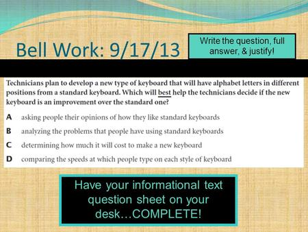 Bell Work: 9/17/13 Write the question, full answer, & justify! Have your informational text question sheet on your desk…COMPLETE!