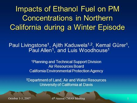 October 1-3, 20076 th Annual CMAS Meeting1 Impacts of Ethanol Fuel on PM Concentrations in Northern California during a Winter Episode 1 Planning and Technical.