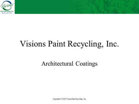 Copyright © 2008 Visions Paint Recycling, Inc. Visions Paint Recycling, Inc. Architectural Coatings.