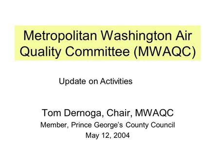 Metropolitan Washington Air Quality Committee (MWAQC) Tom Dernoga, Chair, MWAQC Member, Prince George's County Council May 12, 2004 Update on Activities.