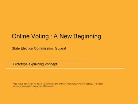 Online Voting : A New Beginning State Election Commission, Gujarat Prototype explaining concept Note: Actual screens on the day of voting may be different.
