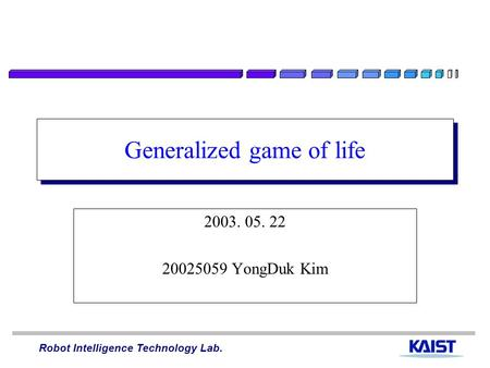 Robot Intelligence Technology Lab. Generalized game of life 2003. 05. 22 20025059 YongDuk Kim.