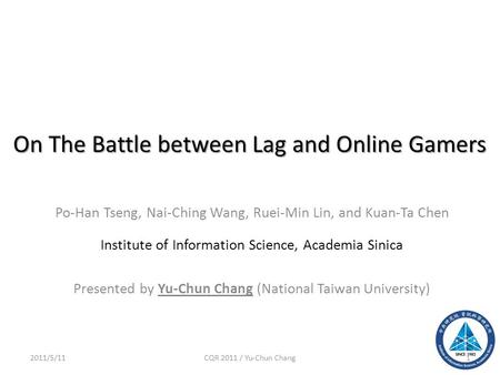 On The Battle between Lag and Online Gamers Po-Han Tseng, Nai-Ching Wang, Ruei-Min Lin, and Kuan-Ta Chen Institute of Information Science, Academia Sinica.