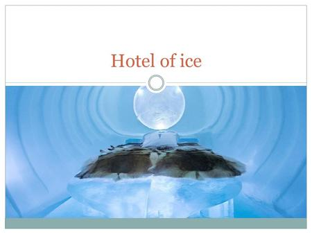 Hotel of ice.  Y.