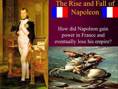 The Rise and Fall of Napoleon How did Napoleon gain power in France and eventually lose his empire?
