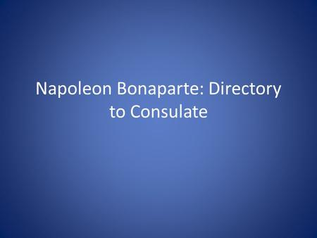 Napoleon Bonaparte: Directory to Consulate. The Directory Corrupt – only 5 men making decisions People starving Needed a change War in Europe was still.