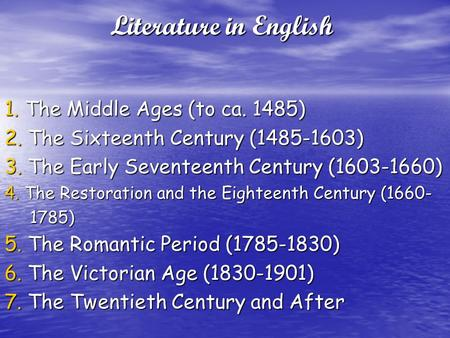 Literature in English 1. The Middle Ages (to ca. 1485) 2. The Sixteenth Century (1485-1603) 3. The Early Seventeenth Century (1603-1660) 4. The Restoration.