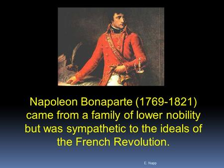 E. Napp Napoleon Bonaparte (1769-1821) came from a family of lower nobility but was sympathetic to the ideals of the French Revolution.