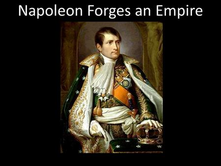 Napoleon Forges an Empire. Section 3 Napoleon Forges an Empire Main Idea: Napoleon Bonaparte, a military genius, seized power in France and made himself.