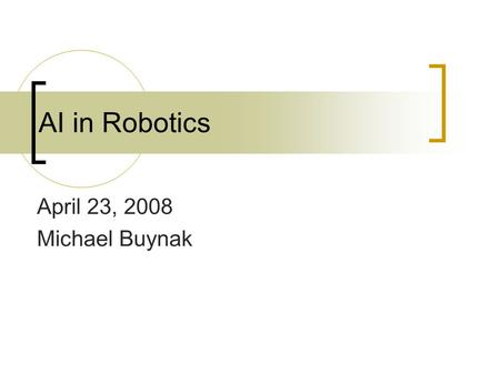 AI in Robotics April 23, 2008 Michael Buynak. Layout Introduction to robotics Ethics Historical (lots of videos)  Past  Present  Future.